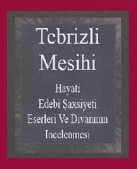 Mesihiyi Tebrizi Hayati, Edebi Şaxsiyeti, Eserleri Ve Divanının Incelenmesi