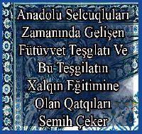 Anadolu Selcuqluları Zamanında Gelişen Fütüvvet Teşglatı Ve Bu Teşgilatın xalqın Eğitimine Olan qatqıları - Semih Çeker
