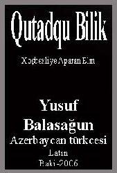 - Qutadqu Bilik – Xoşbextlige Aparan Elm – Yusif Balasağunlu – Kamil Veliyev - Ramiz esger- Kiril- Azerbaycan Türkcesi -Latin -Baki -2006