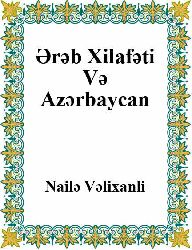 Ərəb Xilafəti Və Azərbaycan - Nailə Velixanlı