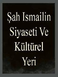 Şah Ismailin Siyaseti Ve Kültürel Yeri