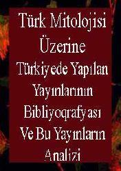 Türk Mitolojisi Üzerine Türkiyede Yapılan Yayınlarının Bibliyoqrafyası ve Bu Yayınların Analizi