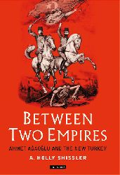 Between Two Empire- Ahmed Ağaoğlu And The Ne Turkey - A. Holly Shssler - Ingilizce - 2002
