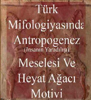 Türk Mifologiyasında Antropogenez (Insanın Yaradılışı) Meselesi Ve Hayat Ağacı Motivi Bəxtiyar Tuncay