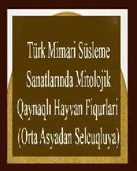 Türk Mimari Süsleme Sanatlarında Mitolojik Qaynaqlı Hayvan Fiqurlari (Orta Asyadan Selcuqluya)