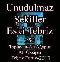 Unudulmaz Şekiller-Eski Tebriz-250 say-II-Toplayan-Ali Ağapur-Ali Oksijen-Tebriz-Turuz-2013