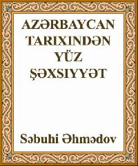 Azərbaycan Tarixindən Yüz Şəxsiyyət - Səbuhi Əhmədov