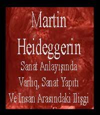 Martin Heideggerin Sanat Anlayışında Varlıq, Sanat Yapıtı Ve Insan Arasındaki Ilişgi