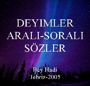 DEYIMLER-ARALI SORALI SÖZLER - *Bey Hadi - Tebriz-2005