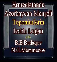 ERMENISTANDA AZERBAYCAN MENŞELI TOPONIMLERIN IZAHLI LUĞATI-I-II-III-IV-ائرمَنيستاندا -ارمَنيستاندا -آزربايجان منشا لي توپونيملرين ايضاحلي لغاتي-B-E-Budaqov-N-G-Memmedov