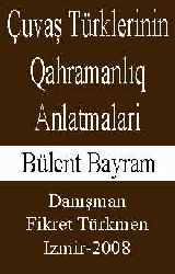 ÇUVAŞ TÜRKLERININ QAHRAMANLIQ ANLATMALARI - Inceleme-Metinler - Bülend Bayram - Danışman-Fikret Türkmen -Izmir-2008